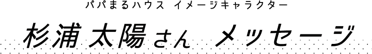 パパまるハウス イメージキャラクター 杉浦太陽さん メッセージ