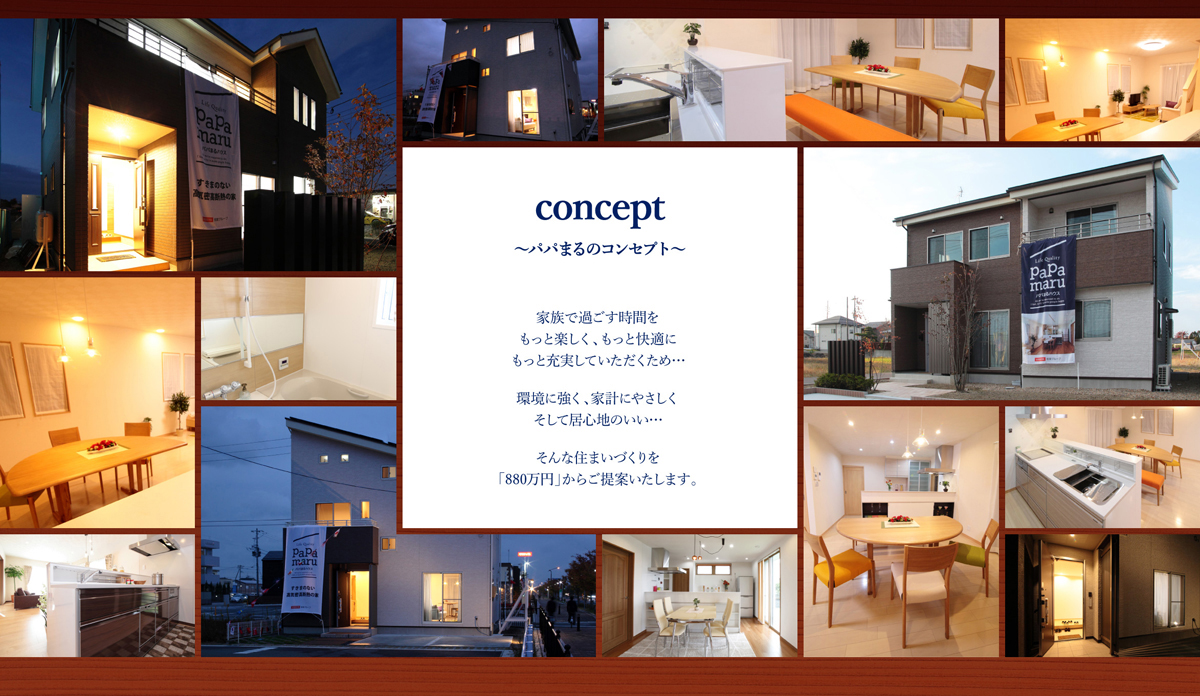concept〜パパまるのコンセプト〜:家族で過ごす時間を もっと楽しく、もっと快適に、もっと充実していただくため…環境に強く、家計にやさしく、そして居心地のいい…そんな住まいづくりを「880万円」からご提案いたします。